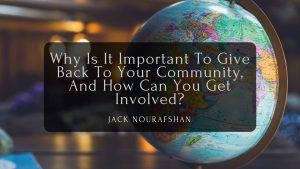 Why Is It Important To Give Back To Your Community, And How Can You Get Involved, Jack Nourafshan